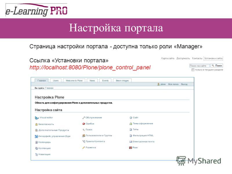 Настройка портала Страница настройки портала - доступна только роли «Manager» Ссылка «Установки портала» http://localhost:8080/Plone/plone_control_panel