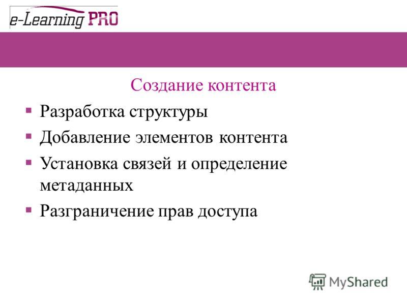Создание контента Разработка структуры Добавление элементов контента Установка связей и определение метаданных Разграничение прав доступа