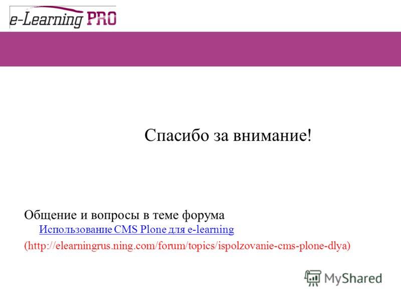 Спасибо за внимание! Общение и вопросы в теме форума Использование CMS Plone для e-learning Использование CMS Plone для e-learning (http://elearningrus.ning.com/forum/topics/ispolzovanie-cms-plone-dlya)