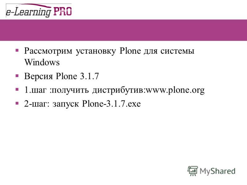 Рассмотрим установку Plone для системы Windows Версия Plone 3.1.7 1.шаг :получить дистрибутив:www.plone.org 2-шаг: запуск Plone-3.1.7.exe