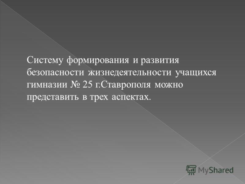 Систему формирования и развития безопасности жизнедеятельности учащихся гимназии 25 г.Ставрополя можно представить в трех аспектах.