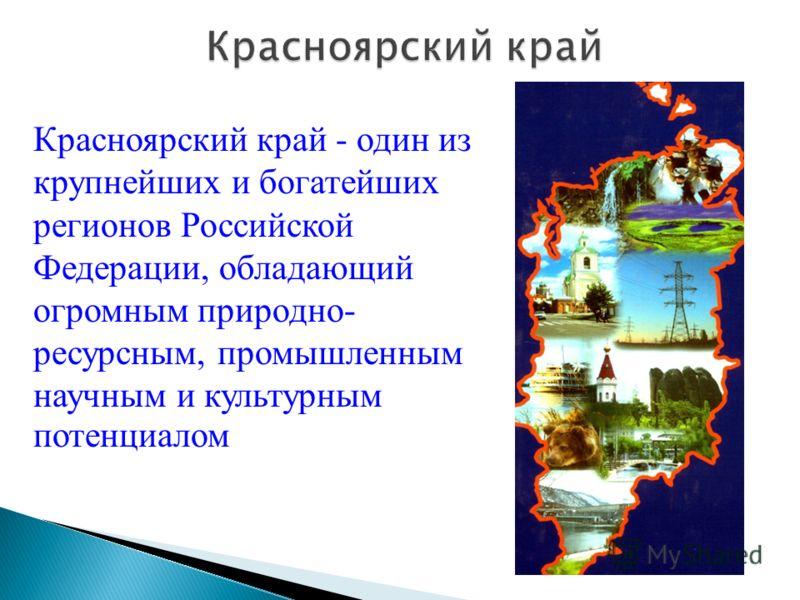 Красноярский край - один из крупнейших и богатейших регионов Российской Федерации, обладающий огромным природно- ресурсным, промышленным научным и культурным потенциалом