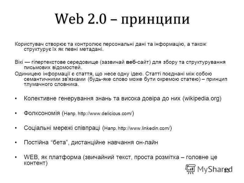 33 Web 2.0 – принципи Користувач створює та контролює персональні дані та інформацію, а також структурує їх як певні метадані. Вікі гіпертекстове середовище (зазвичай веб-сайт) для збору та структурування письмових відомостей. Одиницею інформації є с