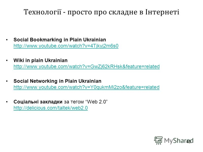 46 Технології - просто про складне в Інтернеті Social Bookmarking in Plain Ukrainian http://www.youtube.com/watch?v=4Tjkyj2m6s0 http://www.youtube.com/watch?v=4Tjkyj2m6s0 Wiki in plain Ukrainian http://www.youtube.com/watch?v=GwZj62kRHsk&feature=rela