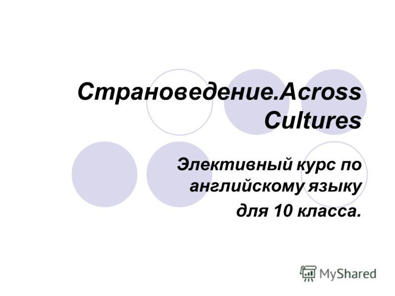 Страноведение.Across Cultures Элективный курс по английскому языку для 10 класса.