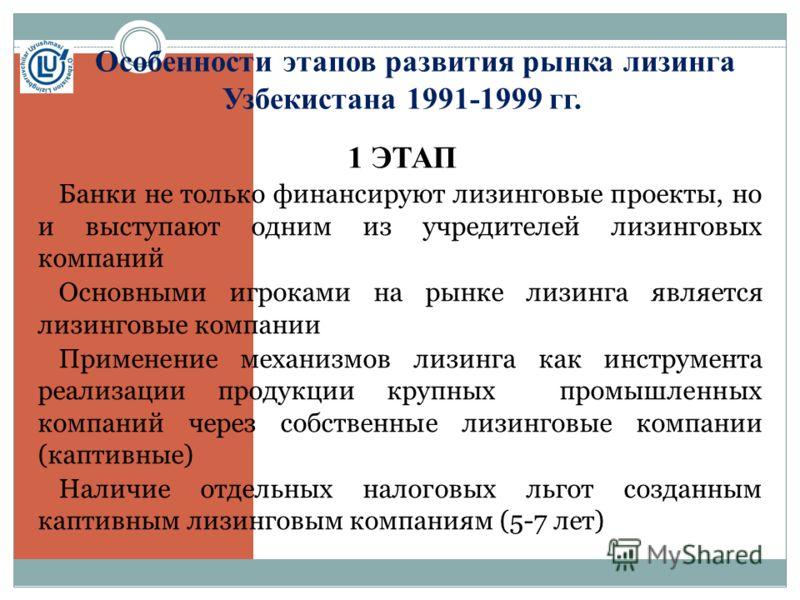 Особенности этапов развития рынка лизинга Узбекистана 1991-1999 гг. 1 ЭТАП Банки не только финансируют лизинговые проекты, но и выступают одним из учредителей лизинговых компаний Основными игроками на рынке лизинга является лизинговые компании Примен