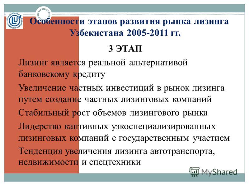 Особенности этапов развития рынка лизинга Узбекистана 2005-2011 гг. 3 ЭТАП Лизинг является реальной альтернативой банковскому кредиту Увеличение частных инвестиций в рынок лизинга путем создание частных лизинговых компаний Стабильный рост объемов лиз