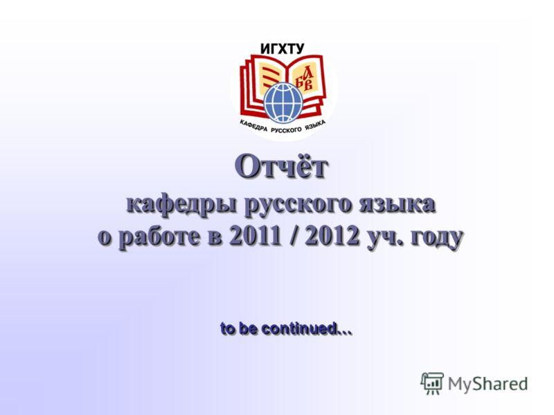 Отчёт кафедры русского языка о работе в 2011 / 2012 уч. году to be continued…