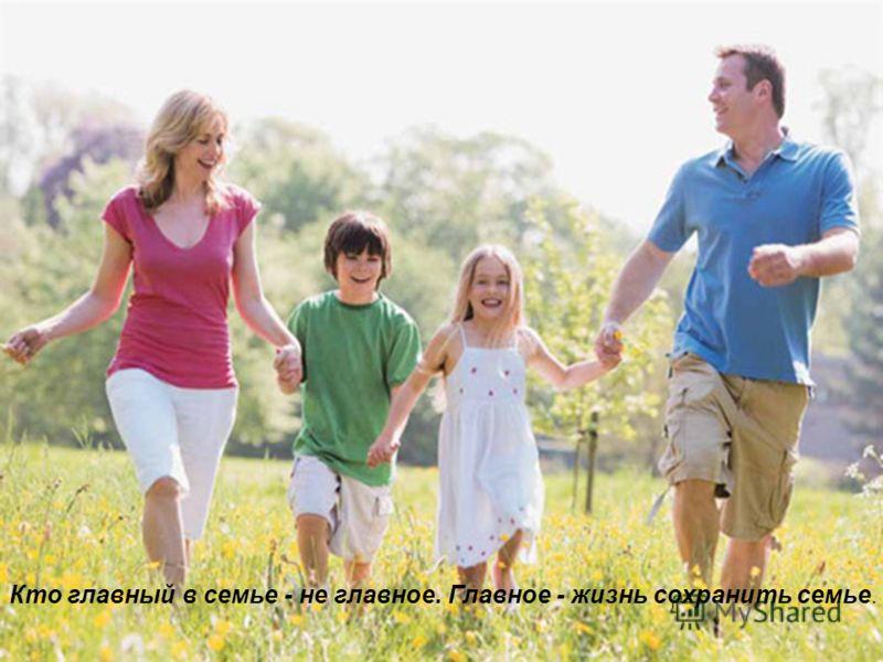 Кто главный в семье - не главное. Главное - жизнь сохранить семье.