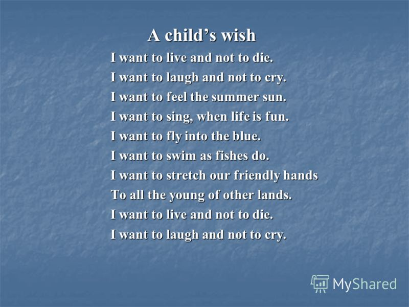 A childs wish I want to live and not to die. I want to live and not to die. I want to laugh and not to cry. I want to laugh and not to cry. I want to feel the summer sun. I want to feel the summer sun. I want to sing, when life is fun. I want to sing