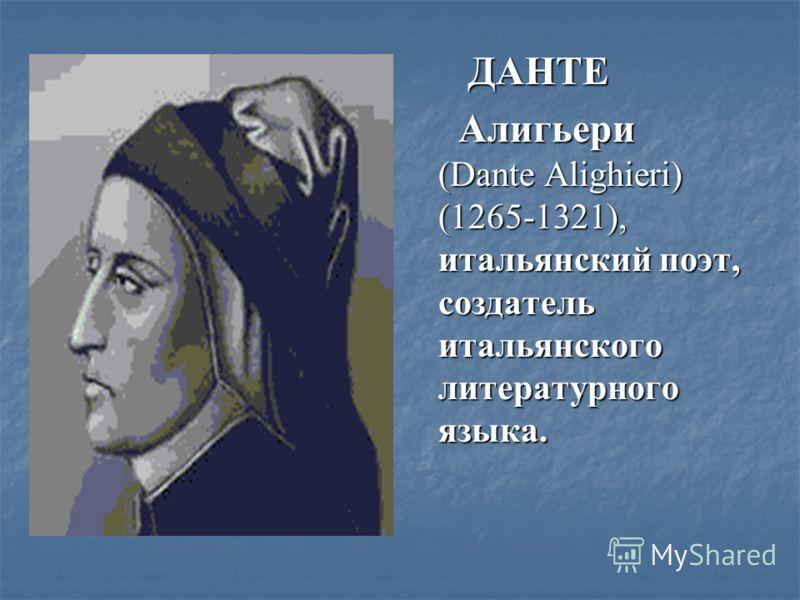 ДАНТЕ ДАНТЕ Алигьери (Dante Alighieri) (1265-1321), итальянский поэт, создатель итальянского литературного языка. Алигьери (Dante Alighieri) (1265-1321), итальянский поэт, создатель итальянского литературного языка.