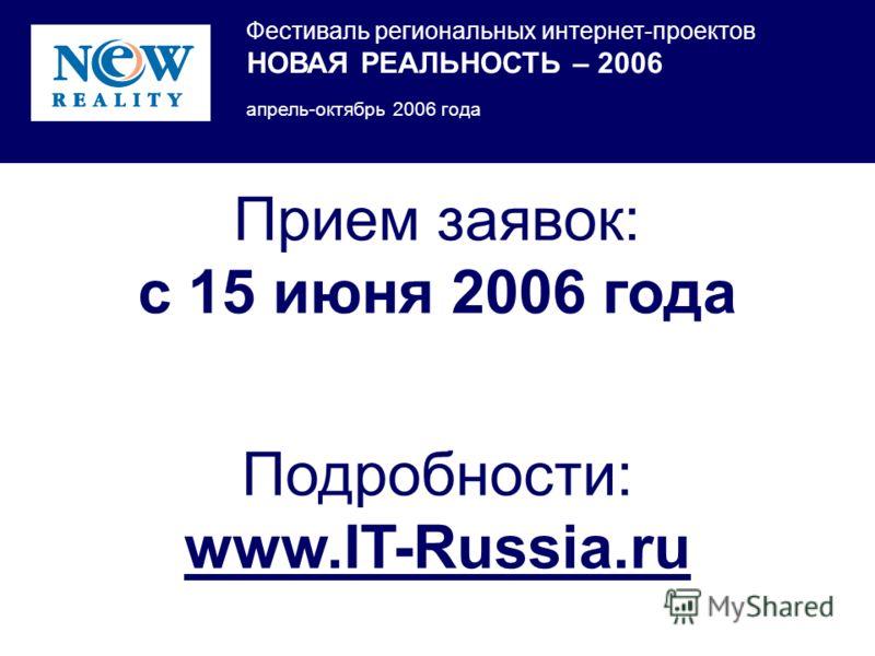 Фестиваль региональных интернет-проектов НОВАЯ РЕАЛЬНОСТЬ – 2006 апрель-октябрь 2006 года Прием заявок: с 15 июня 2006 года Подробности: www.IT-Russia.ru
