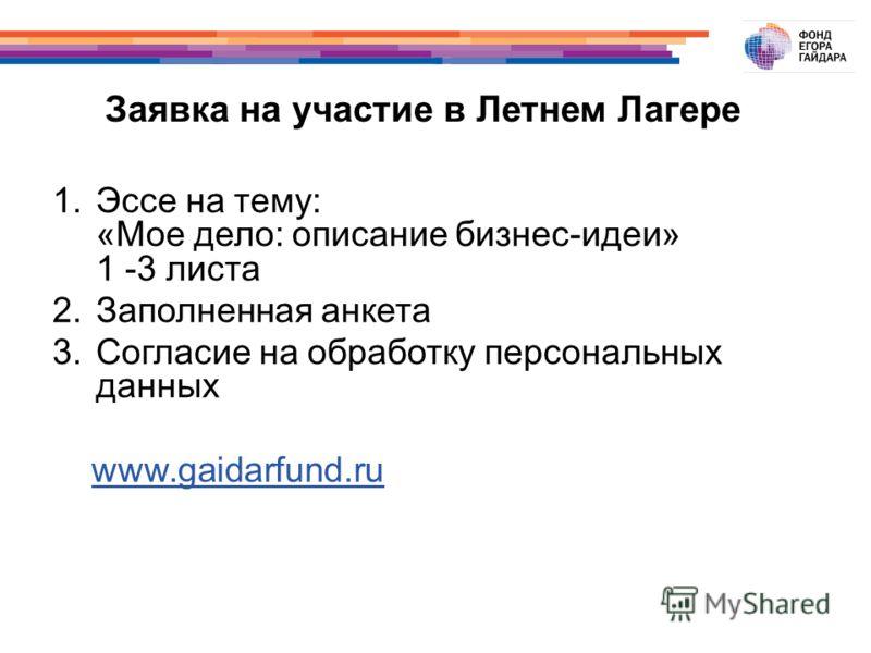 Заявка на участие в Летнем Лагере 1.Эссе на тему: «Мое дело: описание бизнес-идеи» 1 -3 листа 2.Заполненная анкета 3.Согласие на обработку персональных данных www.gaidarfund.ru