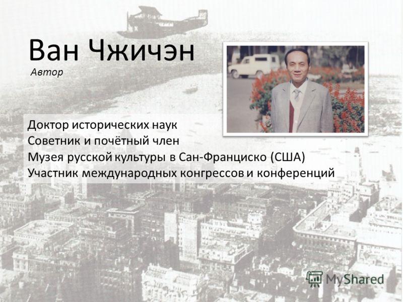 Ван Чжичэн Доктор исторических наук Советник и почётный член Музея русской культуры в Сан-Франциско (США) Участник международных конгрессов и конференций Автор