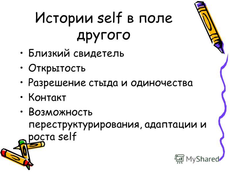 Истории self в поле другого Близкий свидетель Открытость Разрешение стыда и одиночества Контакт Возможность переструктурирования, адаптации и роста self