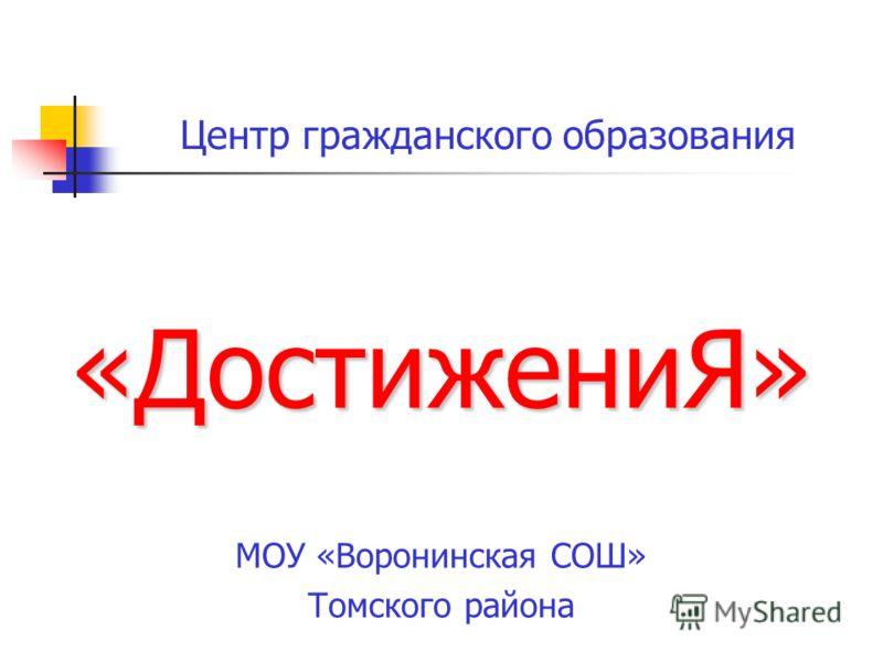 Центр гражданского образования «ДостижениЯ» МОУ «Воронинская СОШ» Томского района