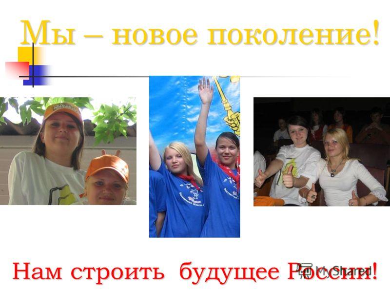 Мы – новое поколение! Нам строить будущее России!