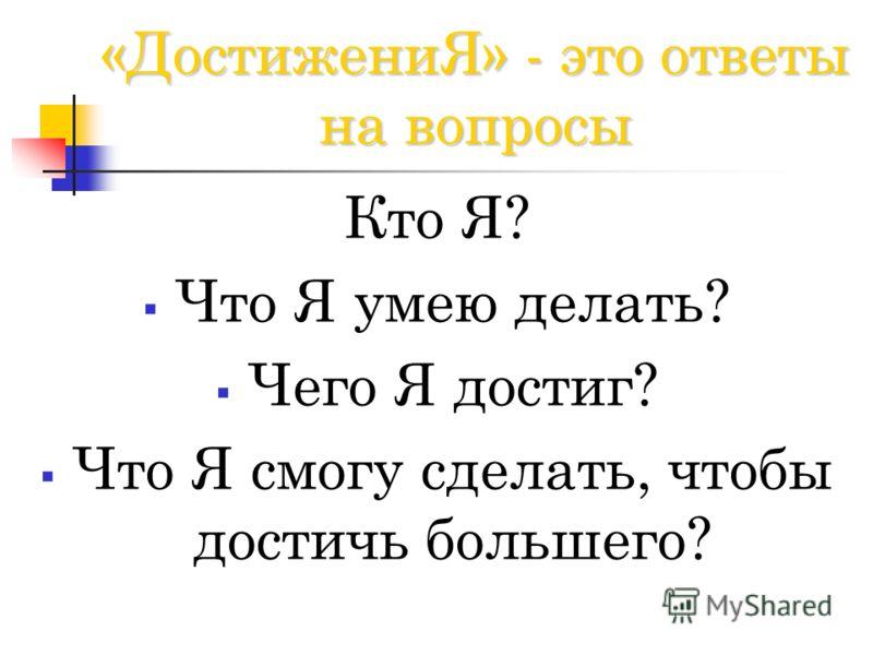 «ДостижениЯ» - это ответы на вопросы Кто Я? Что Я умею делать? Чего Я достиг? Что Я смогу сделать, чтобы достичь большего?