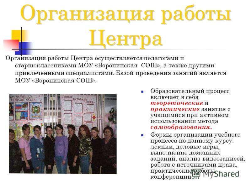 Организация работы Центра Организация работы Центра осуществляется педагогами и старшеклассниками МОУ «Воронинская СОШ», а также другими привлеченными специалистами. Базой проведения занятий является МОУ «Воронинская СОШ». Образовательный процесс вкл