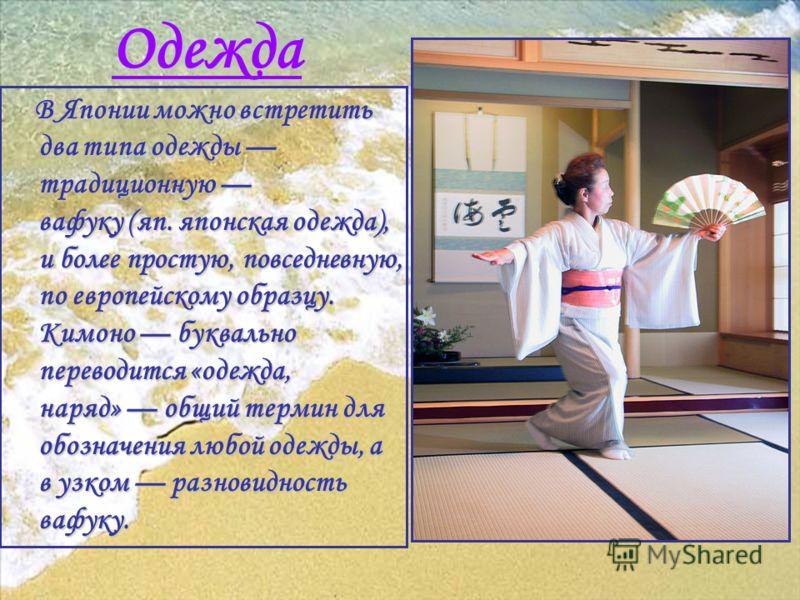 Одежда В Японии можно встретить два типа одежды традиционную вафуку (яп. японская одежда), и более простую, повседневную, по европейскому образцу. Кимоно буквально переводится «одежда, наряд» общий термин для обозначения любой одежды, а в узком разно