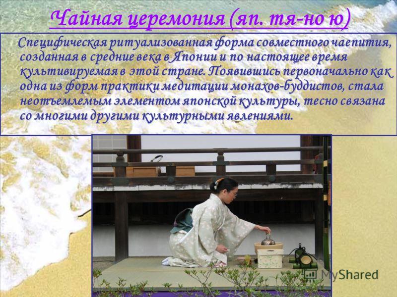 Чайная церемония (яп. тя-но ю) Cпецифическая ритуализованная форма совместного чаепития, созданная в средние века в Японии и по настоящее время культивируемая в этой стране. Появившись первоначально как одна из форм практики медитации монахов-буддист