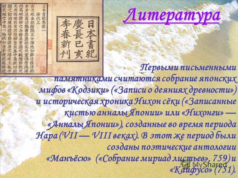 Литература Первыми письменными памятниками считаются собрание японских мифов «Кодзики» («Записи о деяниях древности») и историческая хроника Нихон сёки («Записанные кистью анналы Японии» или «Нихонги» «Анналы Японии»), созданные во время периода Нара