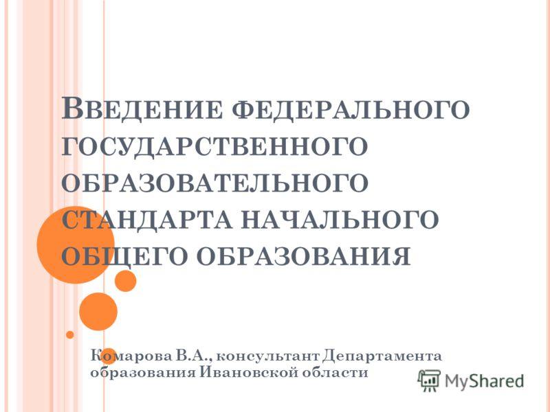 В ВЕДЕНИЕ ФЕДЕРАЛЬНОГО ГОСУДАРСТВЕННОГО ОБРАЗОВАТЕЛЬНОГО СТАНДАРТА НАЧАЛЬНОГО ОБЩЕГО ОБРАЗОВАНИЯ Комарова В.А., консультант Департамента образования Ивановской области
