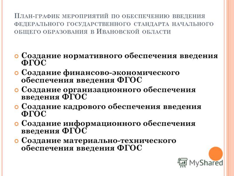 П ЛАН - ГРАФИК МЕРОПРИЯТИЙ ПО ОБЕСПЕЧЕНИЮ ВВЕДЕНИЯ ФЕДЕРАЛЬНОГО ГОСУДАРСТВЕННОГО СТАНДАРТА НАЧАЛЬНОГО ОБЩЕГО ОБРАЗОВАНИЯ В И ВАНОВСКОЙ ОБЛАСТИ Создание нормативного обеспечения введения ФГОС Создание финансово-экономического обеспечения введения ФГОС