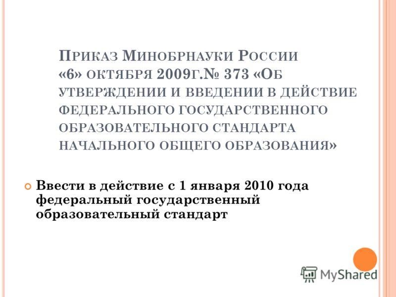 П РИКАЗ М ИНОБРНАУКИ Р ОССИИ «6» ОКТЯБРЯ 2009 Г. 373 «О Б УТВЕРЖДЕНИИ И ВВЕДЕНИИ В ДЕЙСТВИЕ ФЕДЕРАЛЬНОГО ГОСУДАРСТВЕННОГО ОБРАЗОВАТЕЛЬНОГО СТАНДАРТА НАЧАЛЬНОГО ОБЩЕГО ОБРАЗОВАНИЯ » Ввести в действие с 1 января 2010 года федеральный государственный об