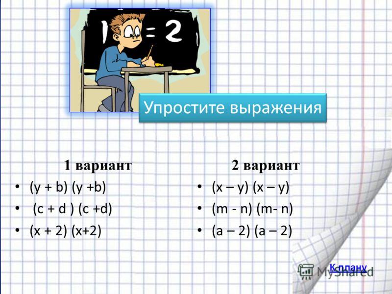 К плану 1 вариант (y + b) (y +b) (с + d ) (c +d) (х + 2) (х+2) 2 вариант (x – y) (x – y) (m - n) (m- n) (a – 2) (a – 2)