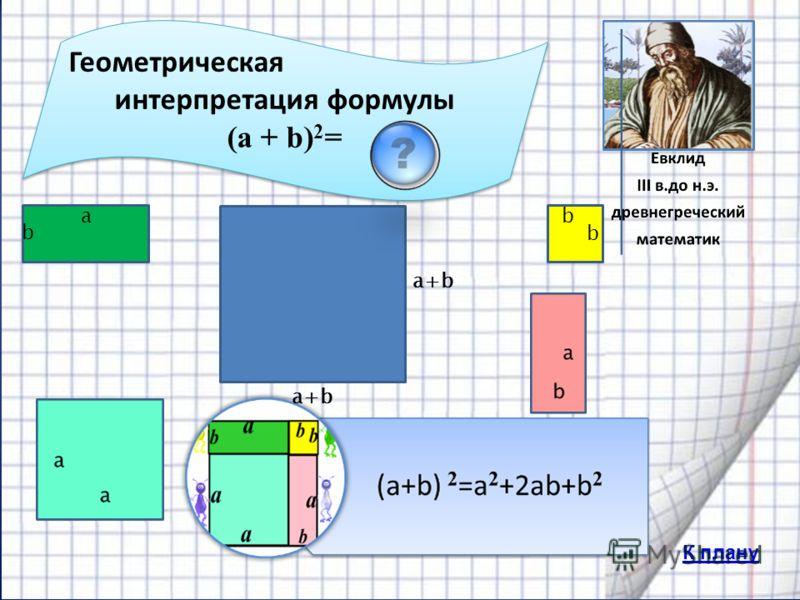 Геометрическая интерпретация формулы (a + b) 2 = Геометрическая интерпретация формулы (a + b) 2 = b b a b a+b К плану
