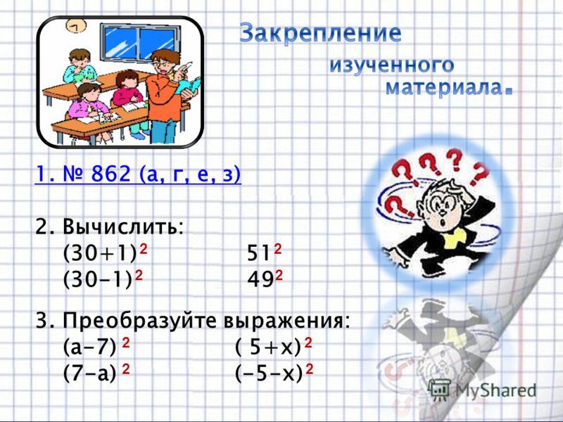 1. 862 (а, г, е, з) 2. Вычислить: (30+1) 2 51 2 (30-1) 2 49 2 3. Преобразуйте выражения: (а-7) 2 ( 5+х) 2 (7-а) 2 (-5-х) 2