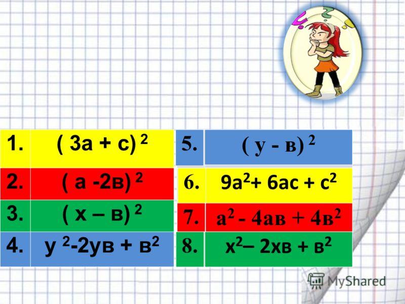 1.( 3а + с) 2 2.( а -2в) 2 3.3.( x – в) 2 4.y 2 -2yв + в 2 Соедините пары тождественно равных выражений 5. ( y - в) 2 а 2 - 4ав + 4в 2 6. 7. 9а 2 + 6ас + с 2 8. x 2 – 2xв + в 2 ( y - в) 2 5. 9а 2 + 6ас + с 2 6. 8. x 2 – 2xв + в 2 а 2 - 4ав + 4в 2 7.