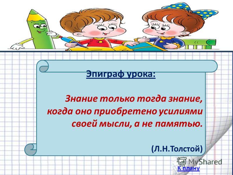 Эпиграф урока: Знание только тогда знание, когда оно приобретено усилиями своей мысли, а не памятью. (Л.Н.Толстой) К плану
