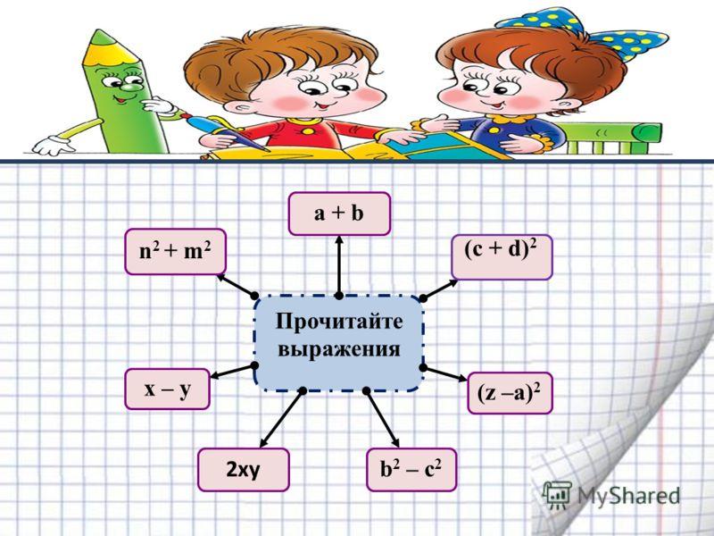Прочитайте выражения а + b (c + d) 2 (z –a) 2 b 2 – c 2 2ху x – у n 2 + m 2