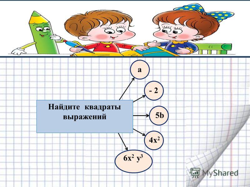 a- 2 5b 4х 2 6х 2 у 3 Найдите квадраты выражений