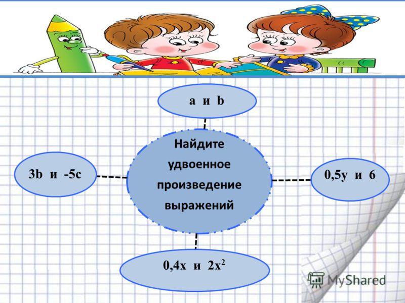 Найдите удвоенное произведение выражений а и b 0,5y и 6 0,4х и 2х 2 3b и -5с