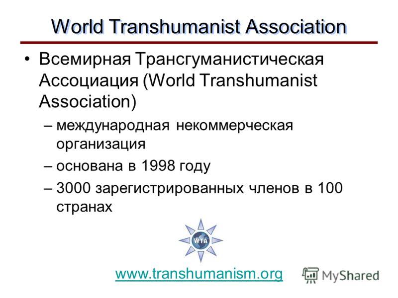 World Transhumanist Association Всемирная Трансгуманистическая Ассоциация (World Transhumanist Association) –международная некоммерческая организация –основана в 1998 году –3000 зарегистрированных членов в 100 странах www.transhumanism.org