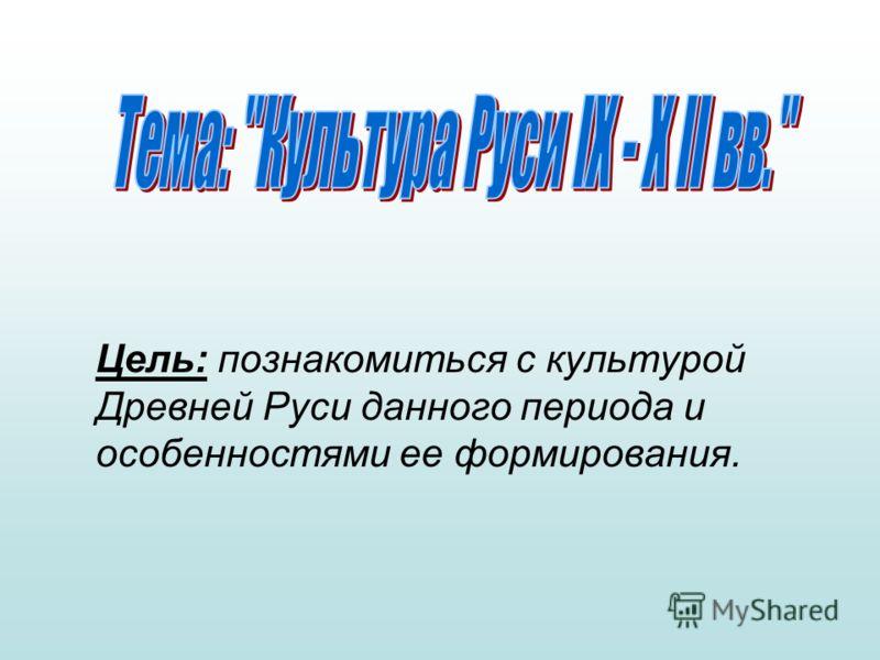 Цель: познакомиться с культурой Древней Руси данного периода и особенностями ее формирования.
