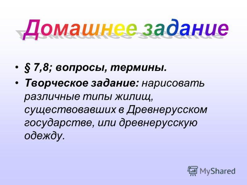 § 7,8; вопросы, термины. Творческое задание: нарисовать различные типы жилищ, существовавших в Древнерусском государстве, или древнерусскую одежду.