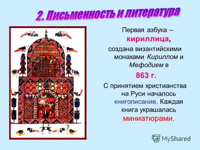 Первая азбука – кириллица, создана византийскими монахами Кириллом и Мефодием в 863 г. С принятием христианства на Руси началось книгописание. Каждая книга украшалась миниатюрами.