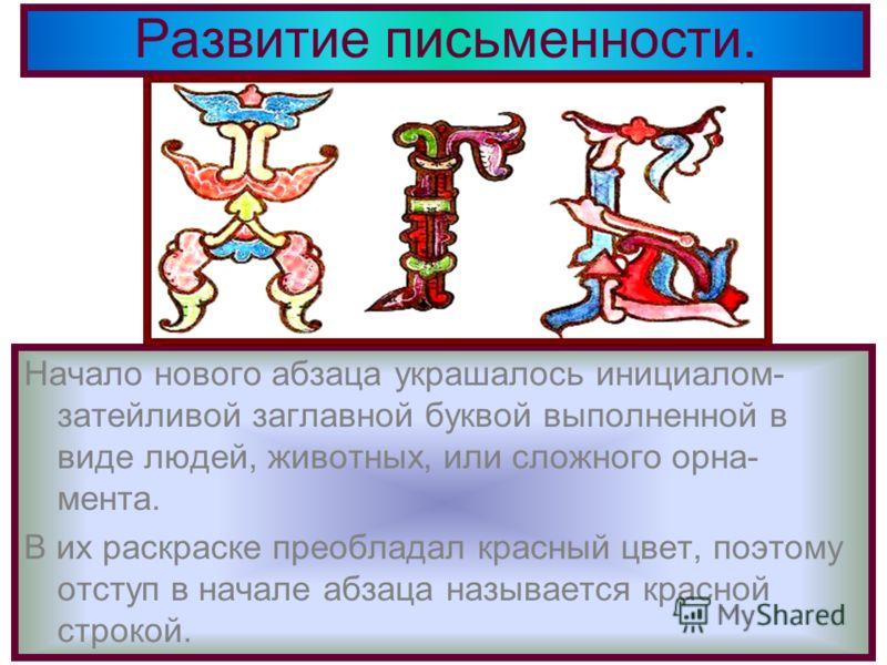 Развитие письменности. Начало нового абзаца украшалось инициалом- затейливой заглавной буквой выполненной в виде людей, животных, или сложного орна- мента. В их раскраске преобладал красный цвет, поэтому отступ в начале абзаца называется красной стро