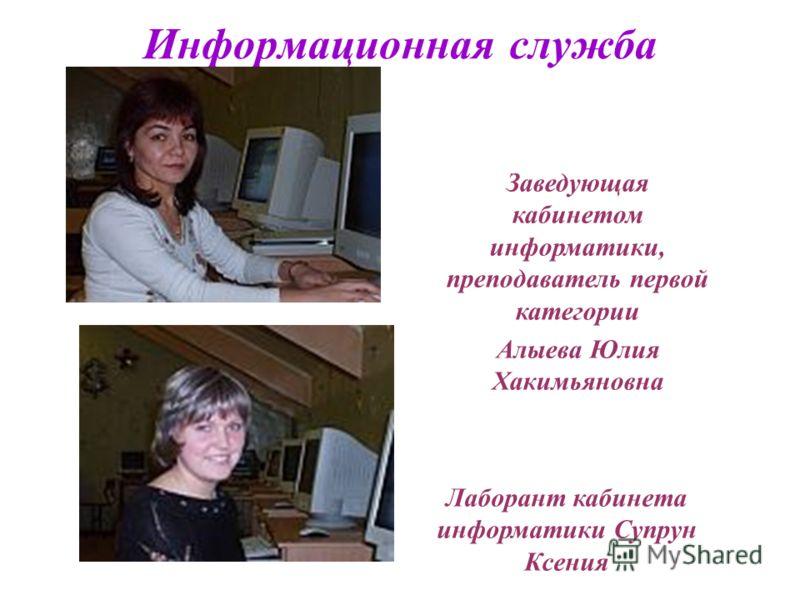 Информационная служба Заведующая кабинетом информатики, преподаватель первой категории Алыева Юлия Хакимьяновна Лаборант кабинета информатики Супрун Ксения