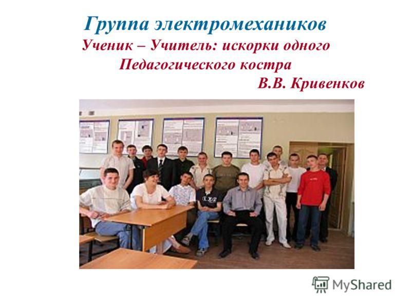 Группа электромехаников Ученик – Учитель: искорки одного Педагогического костра В.В. Кривенков