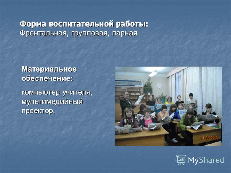 Материальное обеспечение: компьютер учителя, мультимедийный проектор. Форма воспитательной работы: Фронтальная, групповая, парная