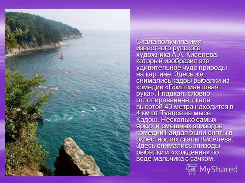 Скала получила имя известного русского художника А.А. Киселева, который изобразил это удивительное чудо природы на картине. Здесь же снимались кадры рыбалки из комедии «Бриллиантовая рука». Гладкая, словно отполированная, скала высотой 43 метра наход