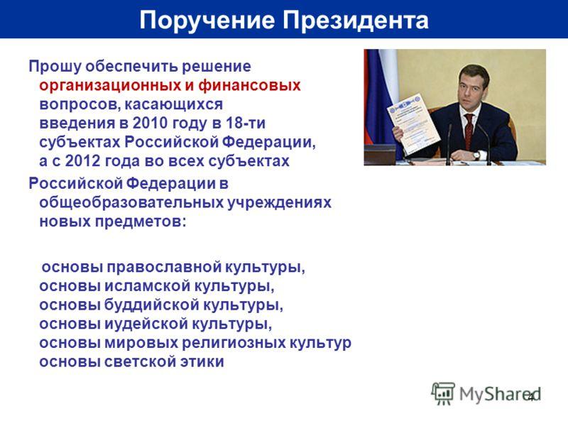 4 Поручение Президента Прошу обеспечить решение организационных и финансовых вопросов, касающихся введения в 2010 году в 18-ти субъектах Российской Федерации, а с 2012 года во всех субъектах Российской Федерации в общеобразовательных учреждениях новы