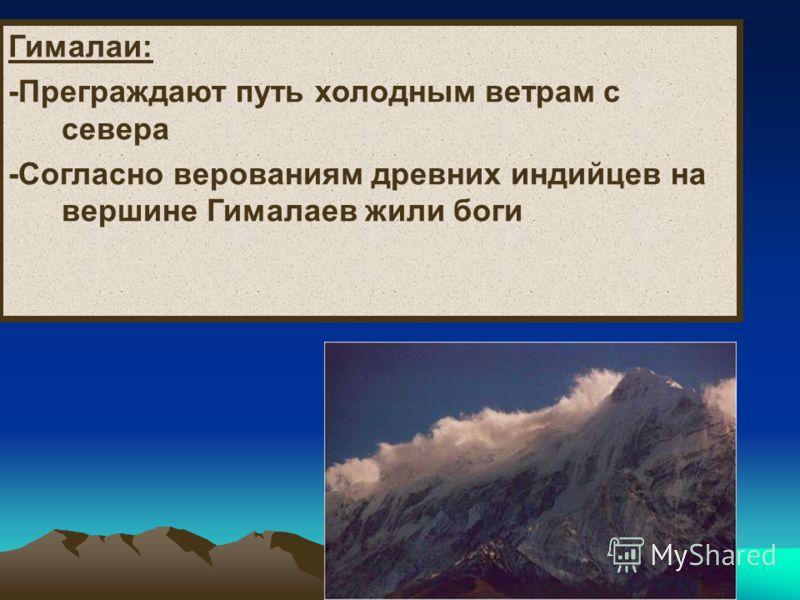 Гималаи: -Преграждают путь холодным ветрам с севера -Согласно верованиям древних индийцев на вершине Гималаев жили боги