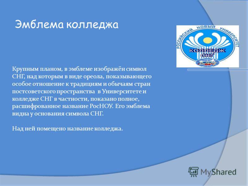 Эмблема колледжа Крупным планом, в эмблеме изображён символ СНГ, над которым в виде ореола, показывающего особое отношение к традициям и обычаям стран постсоветского пространства в Университете и колледже СНГ в частности, показано полное, расшифрован