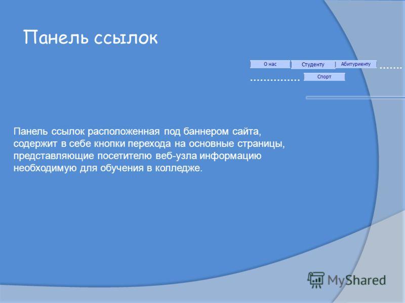 Панель ссылок ……. …………… Панель ссылок расположенная под баннером сайта, содержит в себе кнопки перехода на основные страницы, представляющие посетителю веб-узла информацию необходимую для обучения в колледже.